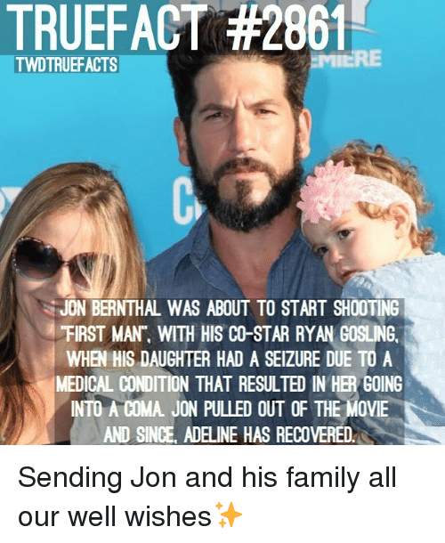 """Family, Memes, and Ryan Gosling: TRUEFACT #2861  TWDTRUEFACTS  JON BERNTHAL WAS ABOUT TO START SHOOTING  """"FIRST MAN"""", WITH HIS CO-STAR RYAN GOSLING.  WHEN HIS DAUGHTER HAD A SEIZURE DUE TO A  MEDICAL CONDITION THAT RESULTED IN HER GOING  INTO A COMA. JON PULLED OUT OF THE MOVIE  AND SINCE, ADELINE HAS RECOVERED. Sending Jon and his family all our well wishes✨"""