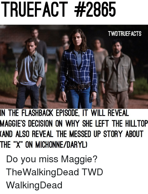 """Memes, 🤖, and Twd: TRUEFACT #2865  TWDTRUEFACTS  IN THE FLASHBACK EPISODE, IT WILL REVEA  MAGGIE'S  DECISION ON WHY SHE LEFT THE HILLTOP  (AND  ALSO REVEAL THE MESSED UP STORY ABOUT  THE """"X"""" ON MICHONNE/DARYL) Do you miss Maggie? TheWalkingDead TWD WalkingDead"""