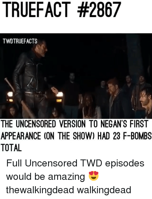Memes, Amazing, and 🤖: TRUEFACT #2867  TWDTRUEFACTS  THE UNCENSORED VERSION TO NEGAN'S FIRST  APPEARANCE (ON THE SHOW) HAD 23 F-BOMBS  TOTAL Full Uncensored TWD episodes would be amazing 😍 thewalkingdead walkingdead