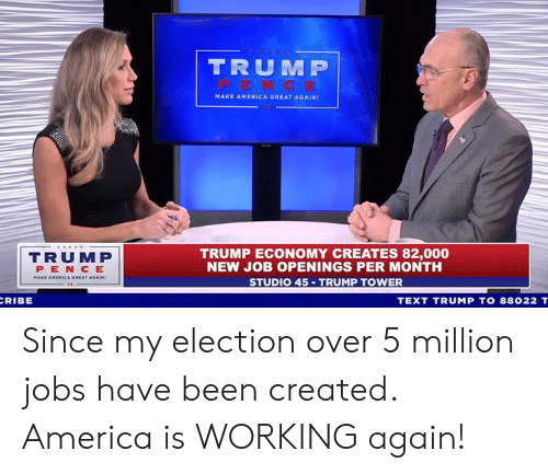 America, Jobs, and Text: TRUM P  MAKE AMERICA GREAT AGAIN!  TRUMP  PEN CE  TRUMP ECONOMY CREATES 82,000  NEW JOB OPENINGS PER MONTH  STUDIO 45 TRUMP TOWER  RIBE  TEXT TRUMP TO 88022 T Since my election over 5 million jobs have been created. America is WORKING again!