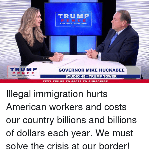 America, American, and Immigration: TRUM P  MAKE AMERICA GREAT AGAINI  TRUMP  PENCE  GOVERNOR MIKE HUCKABEE  STUDIO 45 TRUMP TOWER  TEXT TRUMP T0 88022 TO SUBSCRIBE Illegal immigration hurts American workers and costs our country billions and billions of dollars each year. We must solve the crisis at our border!