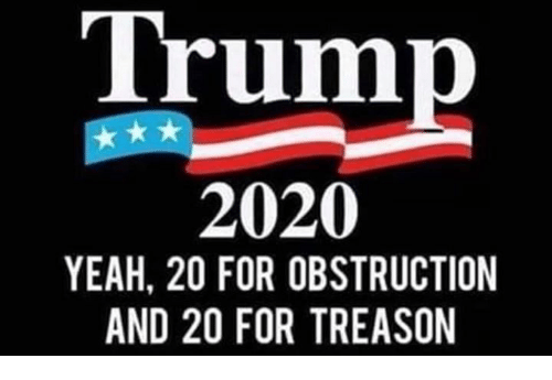 Yeah, Trump, and Treason: Trump  2020  YEAH, 20 FOR OBSTRUCTION  AND 20 FOR TREASON