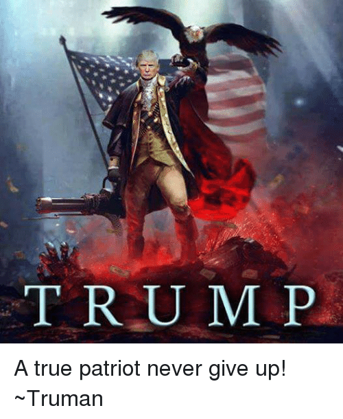 trump a true patriot never give up ~truman 5005485 trump a true patriot never give up! ~truman dank meme on me me