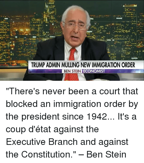 """Memes, 🤖, and Ben Stein: TRUMP ADMIN MULLING NEW IMMIGRATION ORDER  BEN STEIN  ECONOMIST """"There's never been a court that blocked an immigration order by the president since 1942... It's a coup d'état against the Executive Branch and against the Constitution."""" – Ben Stein"""