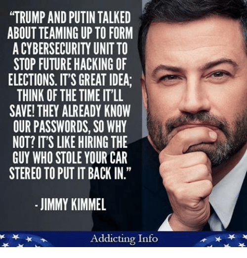 """Future, Memes, and Jimmy Kimmel: """"TRUMP AND PUTIN TALKED  ABOUT TEAMING UP TO FORM  A CYBERSECURITY UNIT TO  STOP FUTURE HACKING OF  ELECTIONS. IT'S GREAT IDEA  THINK OF THE TIME IT'LL  SAVE! THEY ALREADY KNOW  OUR PASSWORDS, SO WHY  NOT? IT'S LIKE HIRING THE  GUY WHO STOLE YOUR CAR  STEREO TO PUT IT BACK IN.""""  - JIMMY KIMMEL  Addicting Info"""