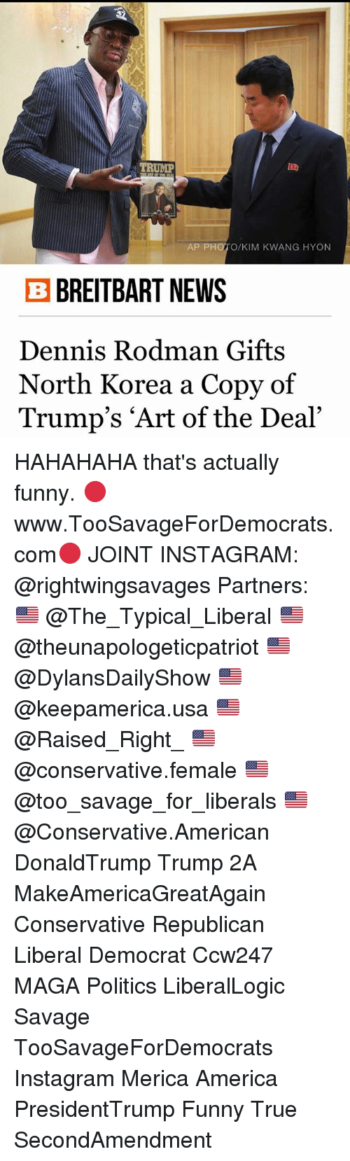 "America, Dennis Rodman, and Funny: TRUMP  AP PH  KIM KWANG HYON  B BREITBART NEWS  Dennis Rodman Gifts  North Korea a Copy of  Trump's ""Art of the Deal"" HAHAHAHA that's actually funny. 🔴www.TooSavageForDemocrats.com🔴 JOINT INSTAGRAM: @rightwingsavages Partners: 🇺🇸 @The_Typical_Liberal 🇺🇸 @theunapologeticpatriot 🇺🇸 @DylansDailyShow 🇺🇸 @keepamerica.usa 🇺🇸@Raised_Right_ 🇺🇸@conservative.female 🇺🇸 @too_savage_for_liberals 🇺🇸 @Conservative.American DonaldTrump Trump 2A MakeAmericaGreatAgain Conservative Republican Liberal Democrat Ccw247 MAGA Politics LiberalLogic Savage TooSavageForDemocrats Instagram Merica America PresidentTrump Funny True SecondAmendment"