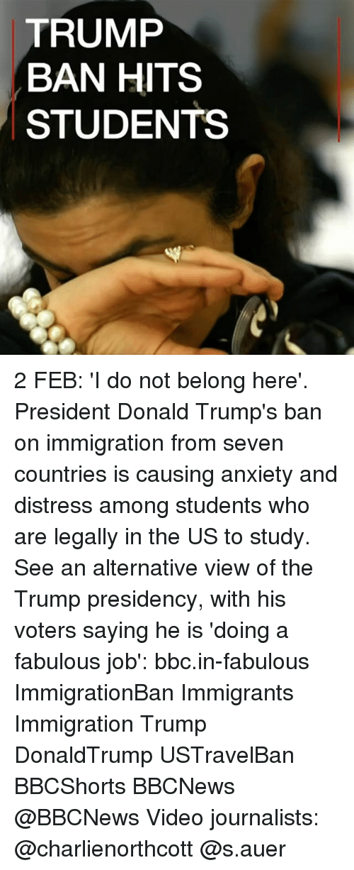 Donald Trump, Memes, and 🤖: TRUMP  BAN HITS  STUDENTS 2 FEB: 'I do not belong here'. President Donald Trump's ban on immigration from seven countries is causing anxiety and distress among students who are legally in the US to study. See an alternative view of the Trump presidency, with his voters saying he is 'doing a fabulous job': bbc.in-fabulous ImmigrationBan Immigrants Immigration Trump DonaldTrump USTravelBan BBCShorts BBCNews @BBCNews Video journalists: @charlienorthcott @s.auer