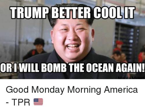 trump better coolit ori will bomb the ocean again good 22984738 ✅ 25 best memes about good monday morning good monday morning,Good Monday Morning Meme