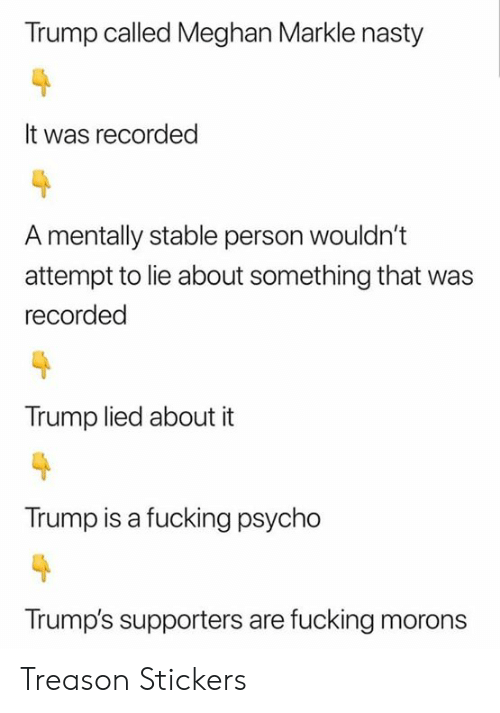 Fucking, Nasty, and Psycho: Trump called Meghan Markle nasty  It was recorded  A mentally stable person wouldn't  attempt to lie about something that  recorded  Trump lied about it  Trump is a fucking psycho  Trump's supporters are fucking morons Treason Stickers