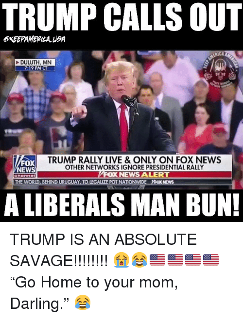 "Man Bun, Memes, and Nationwide: TRUMP CALLS OUT  KEEPAMERILAUSA  DULUTH, MN  7:19 PM CT  FOX  EWS  TRUMP RALLY LIVE & ONLY ON FOX NEWS  OTHER NETWORKS IGNORE PRESIDENTIAL RALLY  NEWS ALERT  ahanne  THE WORLD, BEHIND URUGUAY TO LEGALIZE POT NATIONWIDE YFOX NEWS  A LIBERALS MAN BUN! TRUMP IS AN ABSOLUTE SAVAGE!!!!!!!! 😭😂🇺🇸🇺🇸🇺🇸🇺🇸 ""Go Home to your mom, Darling."" 😂"
