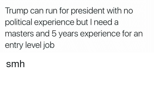 Funny, Politics, and Run: Trump can run for president with no  political experience but I need a  masters and 5 years experience for an  entry level job smh
