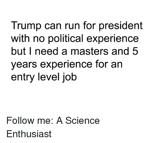 Memes, Run, and Jobs: Trump can run for president  with no political experience  but I need a masters and 5  years experience for an  entry level job Follow me: A Science Enthusiast