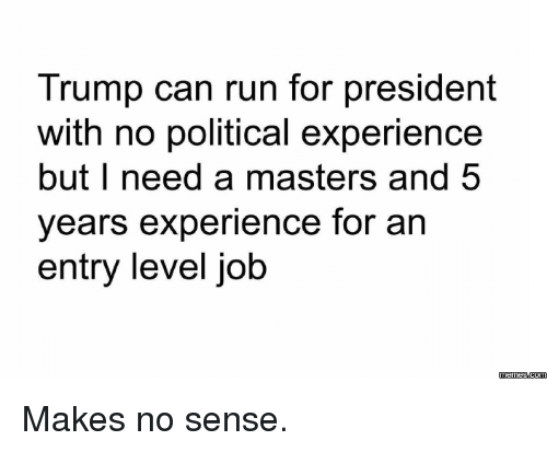 Dank, Run, and Jobs: Trump can run for president  with no political experience  but I need a masters and 5  years experience for an  entry level job  memess.com Makes no sense.