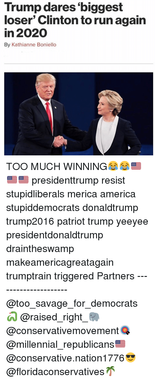 America, Memes, and Run: Trump dares biggest  loser' Clinton to run again  in 2020  By Kathianne Boniello  Cs TOO MUCH WINNING😂😂🇺🇸🇺🇸🇺🇸 presidenttrump resist stupidliberals merica america stupiddemocrats donaldtrump trump2016 patriot trump yeeyee presidentdonaldtrump draintheswamp makeamericagreatagain trumptrain triggered Partners --------------------- @too_savage_for_democrats🐍 @raised_right_🐘 @conservativemovement🎯 @millennial_republicans🇺🇸 @conservative.nation1776😎 @floridaconservatives🌴