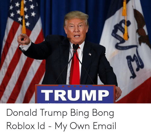 my roblox id Trump Donald Trump Bing Bong Roblox Id My Own Email Donald Trump Meme On Me Me