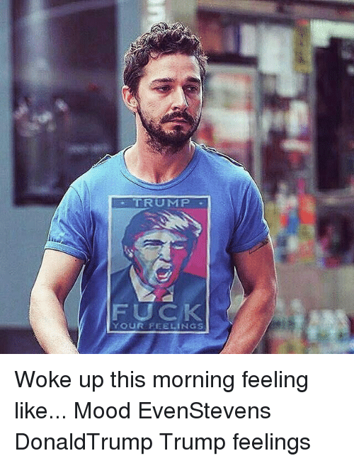 Memes, 🤖, and Fuck Your Feelings: TRUMP  FUCK  YOUR FEELINGS Woke up this morning feeling like... Mood EvenStevens DonaldTrump Trump feelings