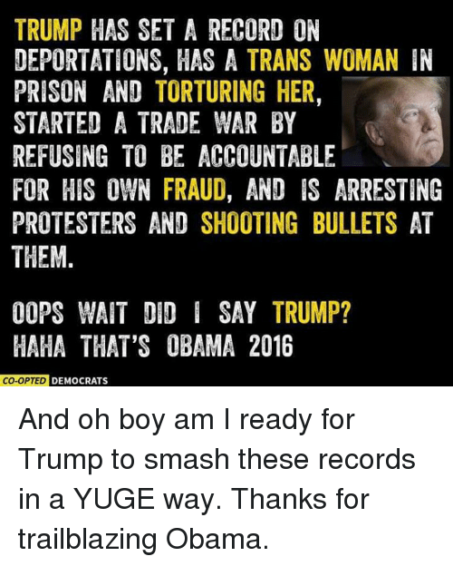 Memes, Protest, and Smashing: TRUMP HAS SET A RECORD ON  DEPORTATIONS, HAS A TRANS WOMAN IN  PRISON AND TORTURING HER,  STARTED A TRADE WAR BY  REFUSING TO BE ACCOUNTABLE  FOR HIS OWN FRAUD, AND IS ARRESTING  PROTESTERS AND SHOOTING BULLETS AT  THEM  OOPS WAIT DID I SAY TRUMP?  HAHA THAT'S OBAMA 2016  ED DEMOCRATS And oh boy am I ready for Trump to smash these records in a YUGE way. Thanks for trailblazing Obama.