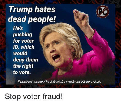 Facebook, Memes, and facebook.com: Trump hates  dead people!  He's  pushing  for voter  ID, which  would  deny them  the right  to vote.  Facebook.com/PoliticalcorrectnessGoneWild  Stop voter fraud!