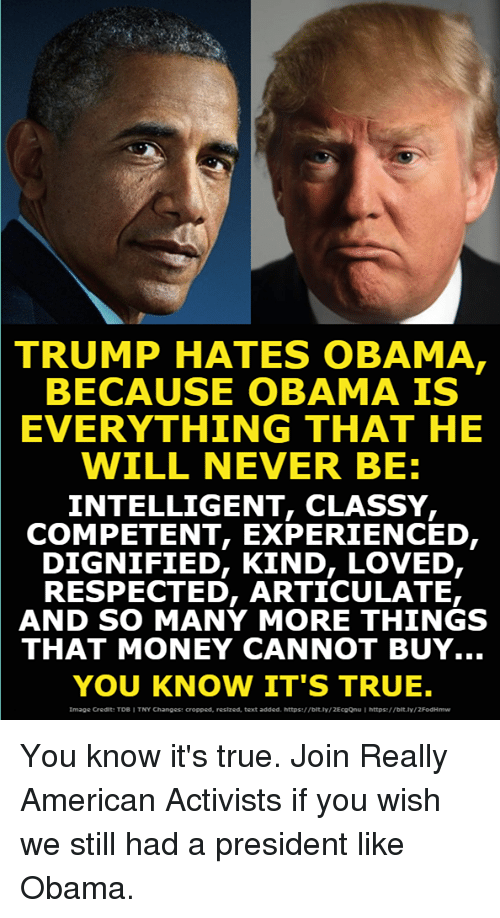 Money, Obama, and True: TRUMP HATES OBAMA  BECAUSE OBAMA IS  EVERYTHING THAT HE  WILL NEVER BE  INTELLIGENT, CLASSY,  COMPETENT, EXPERIENCED,  DIGNIFIED, KIND, LOVED,  RESPECTED, ARTICULATE,  AND SO MANY MORE THINGS  THAT MONEY CANNOT BUY  YOU KNOW IT'S TRUE.  Image Credt! T06  TNY Changes! creooed, restzed, text added.  https://0tlv/ 2EcgOnu  http豢//bit.lv/ 2Fodi4mw You know it's true. Join Really American Activists if you wish we still had a president like Obama.