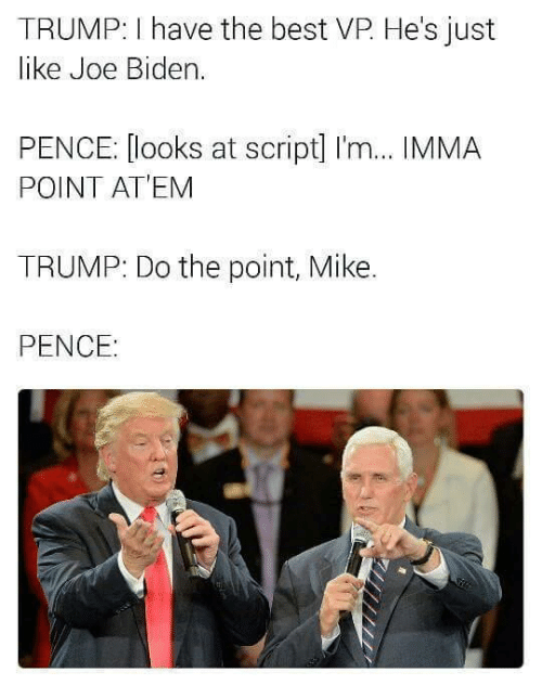 Funny, Joe Biden, and Biden: TRUMP: have the best VP He's just  like Joe Biden  PENCE: looks at script] I'm... IMMA  POINT AT EM  TRUMP: Do the point, Mike.  PENCE: