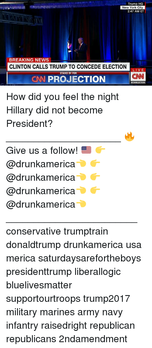 cnn.com, Memes, and New York: Trump HQ  New York City  2:47 AM ET  BREAKING NEWS  CLINTON CALLS TRUMP TO CONCEDE ELECTION  LIVE  STAND BY FOR  CNN  CN PROJECTION  ICNNELECTION How did you feel the night Hillary did not become President? _____________________ 🔥Give us a follow! 🇺🇸 👉@drunkamerica👈 👉@drunkamerica👈 👉@drunkamerica👈 👉@drunkamerica👈 ________________________ conservative trumptrain donaldtrump drunkamerica usa merica saturdaysarefortheboys presidenttrump liberallogic bluelivesmatter supportourtroops trump2017 military marines army navy infantry raisedright republican republicans 2ndamendment