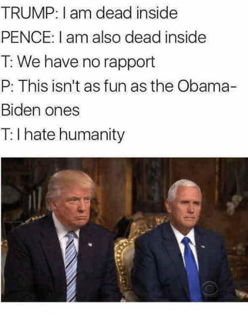 Memes, Obama, and Trump: TRUMP: I am dead inside  PENCE: I am also dead inside  T: We have no rapport  P: This isn't as fun as the Obama-  Biden ones  T: I hate humanity
