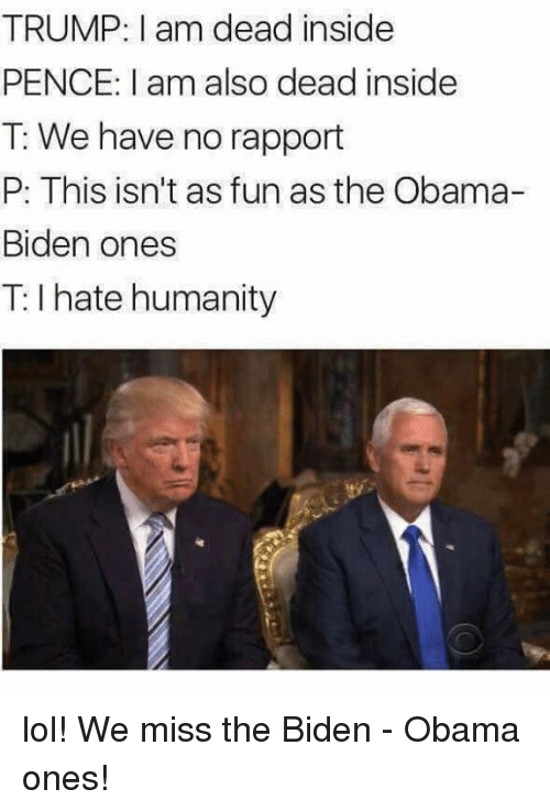 Lol, Memes, and Obama: TRUMP: I am dead inside  PENCE: I am also dead inside  T: We have no rapport  P: This isn't as fun as the Obama-  Biden ones  T: I hate humanity lol! We miss the Biden - Obama ones!