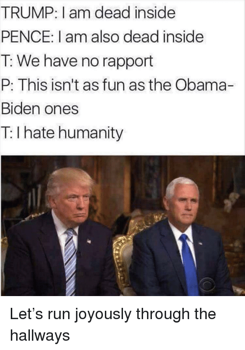 Obama, Politics, and Run: TRUMP: I am dead inside  PENCE: I am also dead inside  T: We have no rapport  P: This isn't as fun as the Obama-  Biden ones  T: I hate humanity