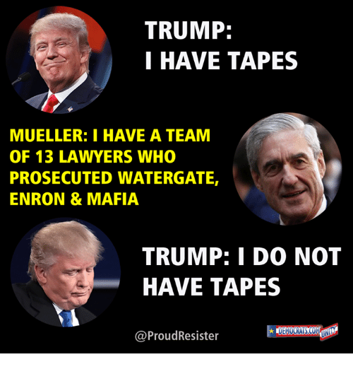 Trump I Have Tapes Mueller I Have A Team Of 13 Lawyers Who