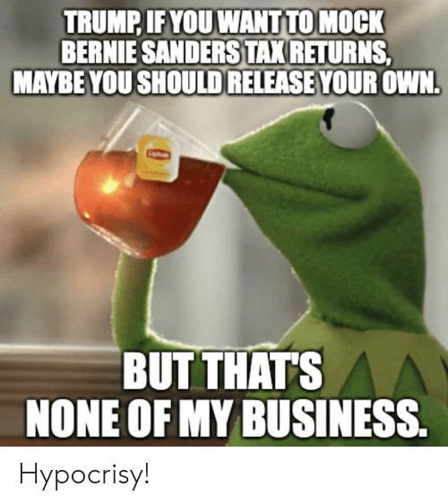 Bernie Sanders, Politics, and Business: TRUMP IFYOU WANT TO MOCK  BERNIE SANDERS TAK RETURNS  MAYBE YOU SHOULD RELEASE YOUR OWN  BUT THATS  NONE OF MY BUSINESS Hypocrisy!