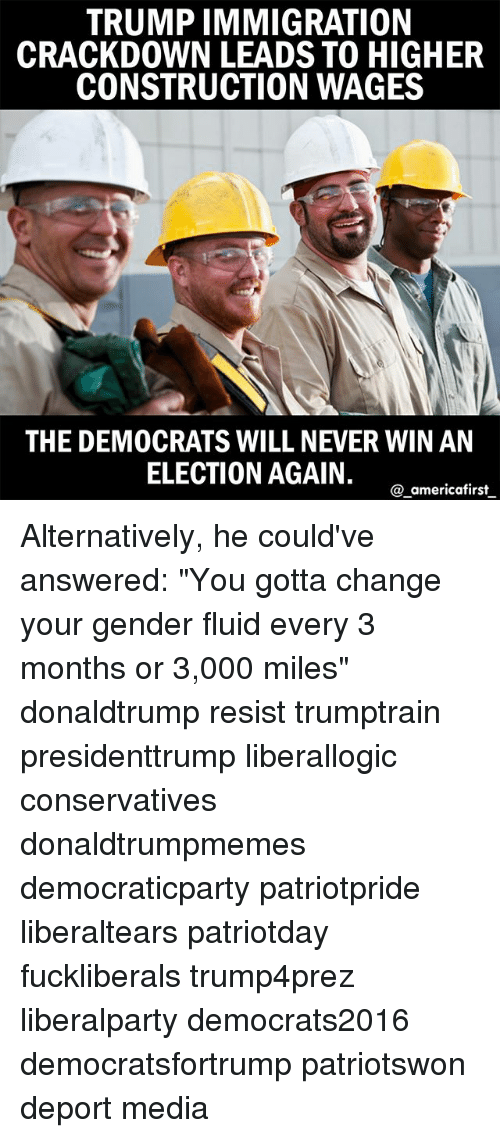 """Memes, Immigration, and Trump: TRUMP IMMIGRATION  CRACKDOWN LEADS TO HIGHER  CONSTRUCTION WAGES  THE DEMOCRATS WILL NEVER WIN AN  ELECTION AGAIN.  a americafirst Alternatively, he could've answered: """"You gotta change your gender fluid every 3 months or 3,000 miles"""" donaldtrump resist trumptrain presidenttrump liberallogic conservatives donaldtrumpmemes democraticparty patriotpride liberaltears patriotday fuckliberals trump4prez liberalparty democrats2016 democratsfortrump patriotswon deport media"""
