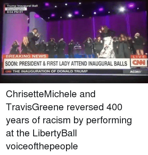 Memes, Breaking News, and 🤖: Trump Inaugural Ball  Washington  8:04 PM ET  BREAKING NEWS  LIVE  SOON: PRESIDENT & FIRST LADY ATTEND INAUGURAL BALLS CNN l  CNN THE INAUGURATION OF DONALD TRUMP  AC360 ChrisetteMichele and TravisGreene reversed 400 years of racism by performing at the LibertyBall voiceofthepeople