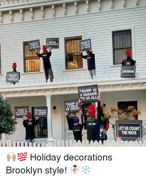 Memes, Racism, and Brooklyn: TRUMP IS  A FORCE  OF RACISM  RACISM  IS VIOLEN  TRUMP IS  A FORCE  OF HATE  BRAVE  NEW  WORLD  COURAGE  TRUMP IS  A DANGER  TO US ALL  TRUMP IS  A FORCE OF  MISOGYNY  TRUMP IS!  A FORCE  OF GREED  TO SOCI  STLL HERE  LET US COUNT  THE WAYS 🙌🏽💯 Holiday decorations Brooklyn style! ☃️❄️