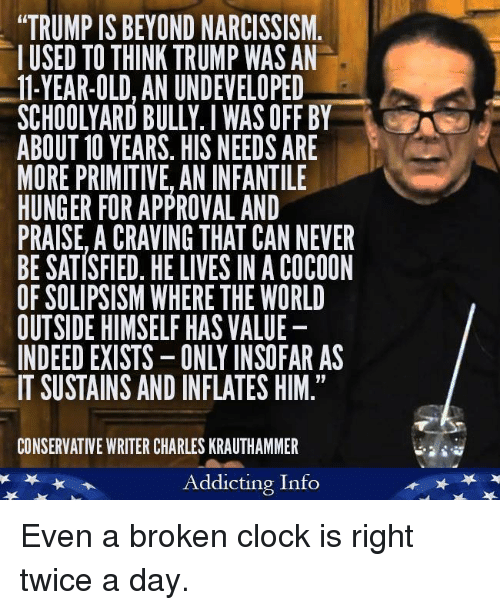 """Clock, Indeed, and Narcissism: """"TRUMP IS BEYOND NARCISSISM  IUSED TO THINK TRUMP WAS AN  -11-YEAR-OLD, AN UNDEVELOPED  SCHOOLYARD BULLY.I WAS OFF BY  ABOUT 10 YEARS. HIS NEEDSARE  MORE PRIMITIVE, AN INFANTILE  HUNGER FOR APPROVAL AND  PRAISE, ACRAVING THAT CAN NEVER  BE SATISFIED. HE LIVES IN ACOCOON  OF SOLIPSISM WHERE THE WORLD  OUTSIDE HIMSELF HAS VALUE  INDEED EXISTS-ONLY INSOFAR AS  IT SUSTAINS AND INFLATES HIM.""""  CONSERVATIVE WRITER CHARLES KRAUTHAMMER  Addicting Info Even a broken clock is right twice a day."""