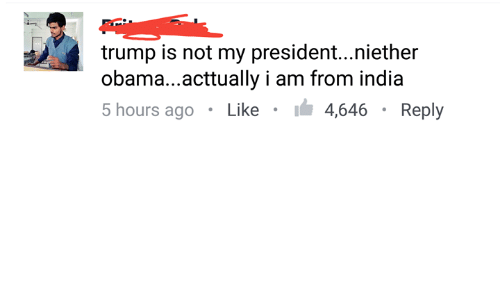 Memes, Obama, and India: trump is not my president...niether  obama...acttually i am from india  5 hours ago Like I 4,646 Reply