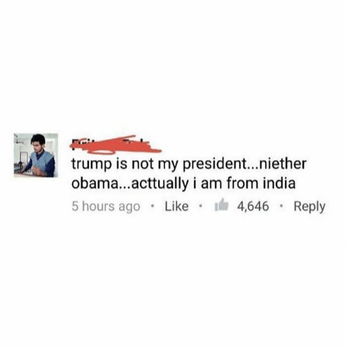 Memes, Obama, and India: trump is not my president..niether  obama...acttually i am from india  5 hours ago . Like . I 4646 . Reply