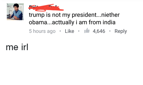 Obama, India, and Trump: trump is not my president...niether  obama...acttually i am from india  5 hours ago . Like . 4,646 . Reply me irl