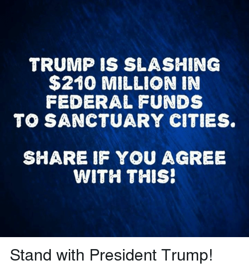 Trump, Sanctuary, and President: TRUMP IS SLASHING  $210 MILLION IN  FEDERAL FUNDS  TO SANCTUARY CITIES  SHARE IF YOU AGREE  WITH THIS! Stand with President Trump!