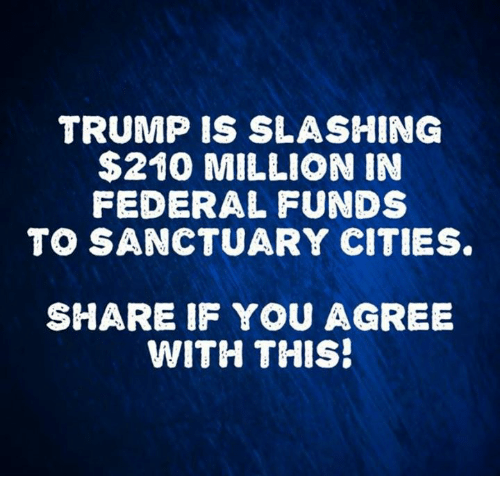 Trump, Sanctuary, and You: TRUMP IS SLASHING  $210 MILLION IN  FEDERAL FUNDS  TO SANCTUARY CITIES  SHARE IF YOU AGREE  WITH THIS!