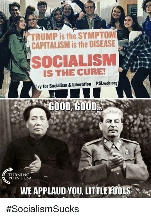 Memes, Capitalism, and Good: TRUMP is the SYMPTOM  CAPITALISM is the DISEASE  SOCIALISM  IS THE CURE!  y for Socialism & Liberation PSLweb.org  GOOD,GU00%  TURNING  POINT USA  WE APPLAUD YOU, LITTLE FOOLS #SocialismSucks