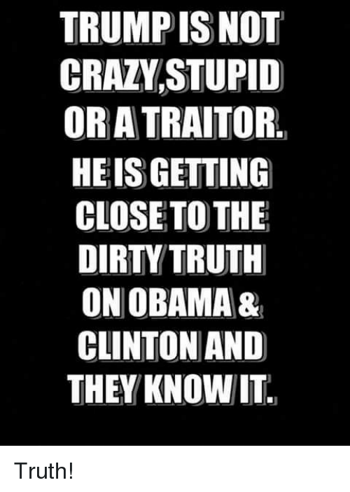 Memes, Obama, and Dirty: TRUMP ISNOT  CRAZVSTUPID  OR A TRAITOR.  HEIS GETTING  CLOSETO THE  DIRTY TRUTH  ON OBAMA&  CLINTON AND  THEY KNOWIT Truth!