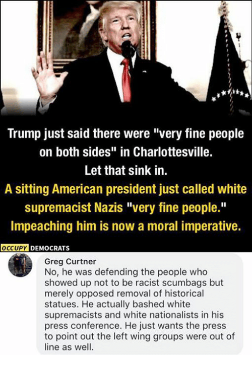 """Memes, American, and Trump: Trump just said there were """"very fine people  on both sides"""" in Charlottesville.  Let that sink in.  A sitting American president just called white  supremacist Nazis """"very fine people.""""  Impeaching him is now a moral imperative.  OCCUPYD  DEMOCRATS  Greg Curtner  No, he was defending the people who  showed up not to be racist scumbags but  merely opposed removal of historical  statues. He actually bashed white  supremacists and white nationalists in his  press conference. He just wants the press  to point out the left wing groups were out of  line as well."""
