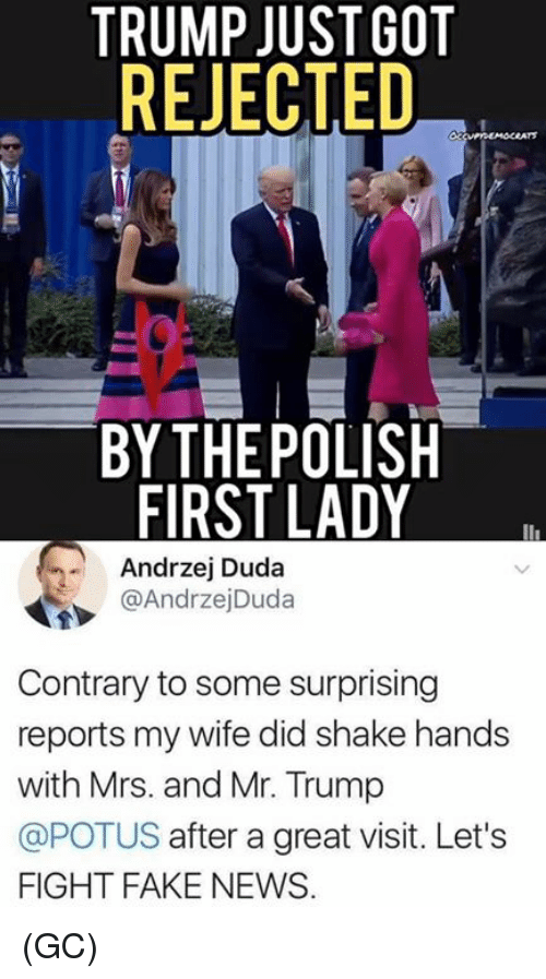 Fake, Memes, and News: TRUMP JUSTGOT  REJECTED  03  BY THEPOLISH  FIRST LADY  Andrzej Duda  @AndrzejDuda  Contrary to some surprising  reports my wife did shake hands  with Mrs. and Mr. Trump  @POTUS after a great visit. Let's  FIGHT FAKE NEWS (GC)