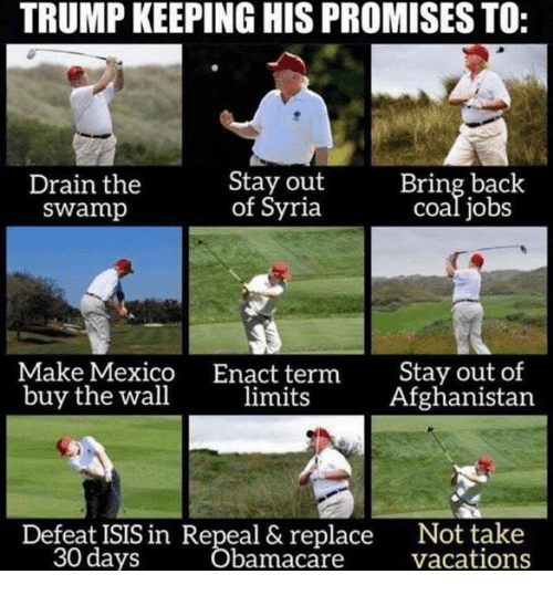 Isis, Afghanistan, and Jobs: TRUMP KEEPING HIS PROMISES TO:  Drain the  swamp  Stay out  of Syria  Bring back  coal jobs  Make Mexico  buy the wall  Enact term  limits  Stay out of  Afghanistan  Not take  Vácations  Defeat ISIS in Repeal & replace  30 days  bamacare