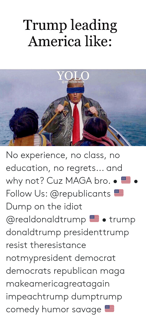 America, Memes, and Savage: Trump leading  America like:  YOLO  @republican No experience, no class, no education, no regrets... and why not? Cuz MAGA bro. • 🇺🇸 • Follow Us: @republicants 🇺🇸 Dump on the idiot @realdonaldtrump 🇺🇸 • trump donaldtrump presidenttrump resist theresistance notmypresident democrat democrats republican maga makeamericagreatagain impeachtrump dumptrump comedy humor savage 🇺🇸
