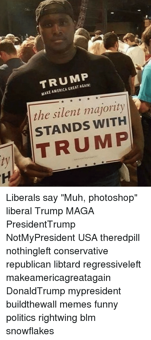 "America, Funny, and Memes: TRUMP  MAKE AMERICA GREAT AGAIN!  the silent majority  STANDS WITH  TRUMP Liberals say ""Muh, photoshop"" liberal Trump MAGA PresidentTrump NotMyPresident USA theredpill nothingleft conservative republican libtard regressiveleft makeamericagreatagain DonaldTrump mypresident buildthewall memes funny politics rightwing blm snowflakes"