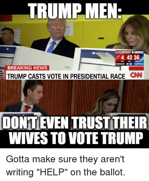 "Memes, News, and Break: TRUMP MEN  ELECTIONNIGHTINAMERICA  4 42 36  BREAKING NEWS  TRUMP CASTS VOTE IN PRESIDENTIAL RACE  CNN  IDONTEVEN TRUST THEIR  WIVES TO VOTE TRUMP Gotta make sure they aren't writing ""HELP"" on the ballot."