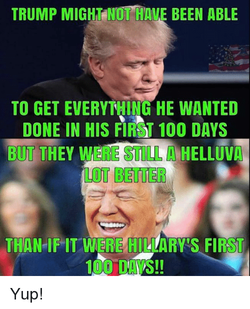 Anaconda, Memes, and Trump: TRUMP MIGHT NOT HAVE BEEN ABLE  TO GET EVERYTHING HE WANTED  DONE IN HIS FIRST 100 DAYS  BUT THEY WERE STULL HELLUVA  LOT BETTER  THAN IF IT WER HLARRS FIRST Yup!