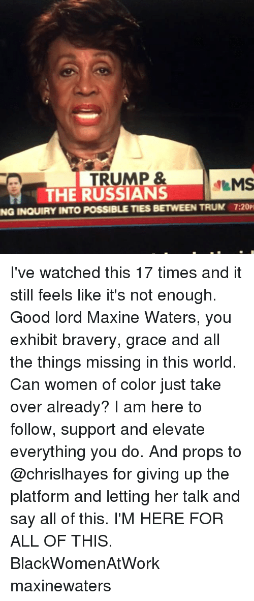 Memes, Good, and Trump: TRUMP &  MS  THE RUSSIANS  NG INQUIRY INTO PosSIBLE TIES BETWEEN TRUM 7:20P I've watched this 17 times and it still feels like it's not enough. Good lord Maxine Waters, you exhibit bravery, grace and all the things missing in this world. Can women of color just take over already? I am here to follow, support and elevate everything you do. And props to @chrislhayes for giving up the platform and letting her talk and say all of this. I'M HERE FOR ALL OF THIS. BlackWomenAtWork maxinewaters