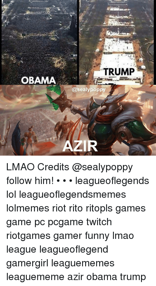 Memes, Riot, and Twitch: TRUMP  OBAMA  @sealy poppy  AZIR LMAO Credits @sealypoppy follow him! • • • leagueoflegends lol leagueoflegendsmemes lolmemes riot rito ritopls games game pc pcgame twitch riotgames gamer funny lmao league leagueoflegend gamergirl leaguememes leaguememe azir obama trump